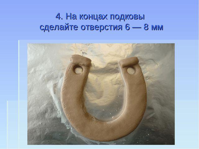 4. На концах подковы сделайте отверстия 6 — 8 мм