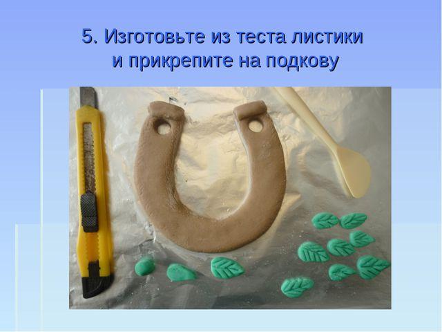 5. Изготовьте из теста листики и прикрепите на подкову