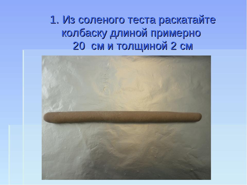 1. Из соленого теста раскатайте колбаску длиной примерно 20 см и толщиной 2 см