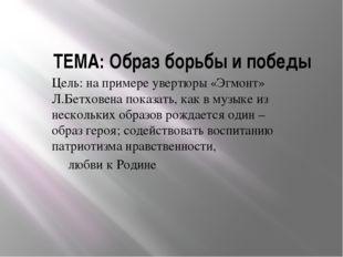 ТЕМА: Образ борьбы и победы Цель: на примере увертюры «Эгмонт» Л.Бетховена по