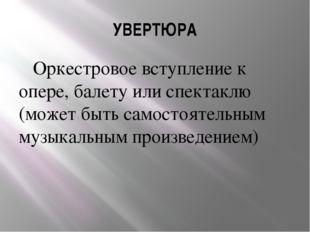 УВЕРТЮРА Оркестровое вступление к опере, балету или спектаклю (может быть сам