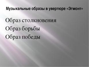 Музыкальные образы в увертюре «Эгмонт» Образ столкновения Образ борьбы Образ
