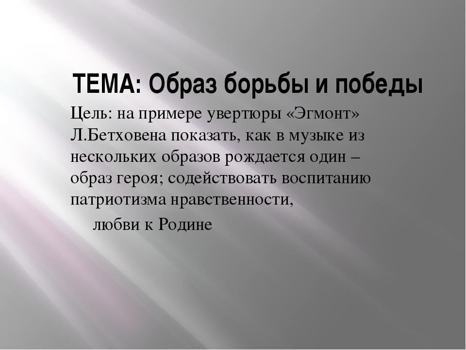 ТЕМА: Образ борьбы и победы Цель: на примере увертюры «Эгмонт» Л.Бетховена по...