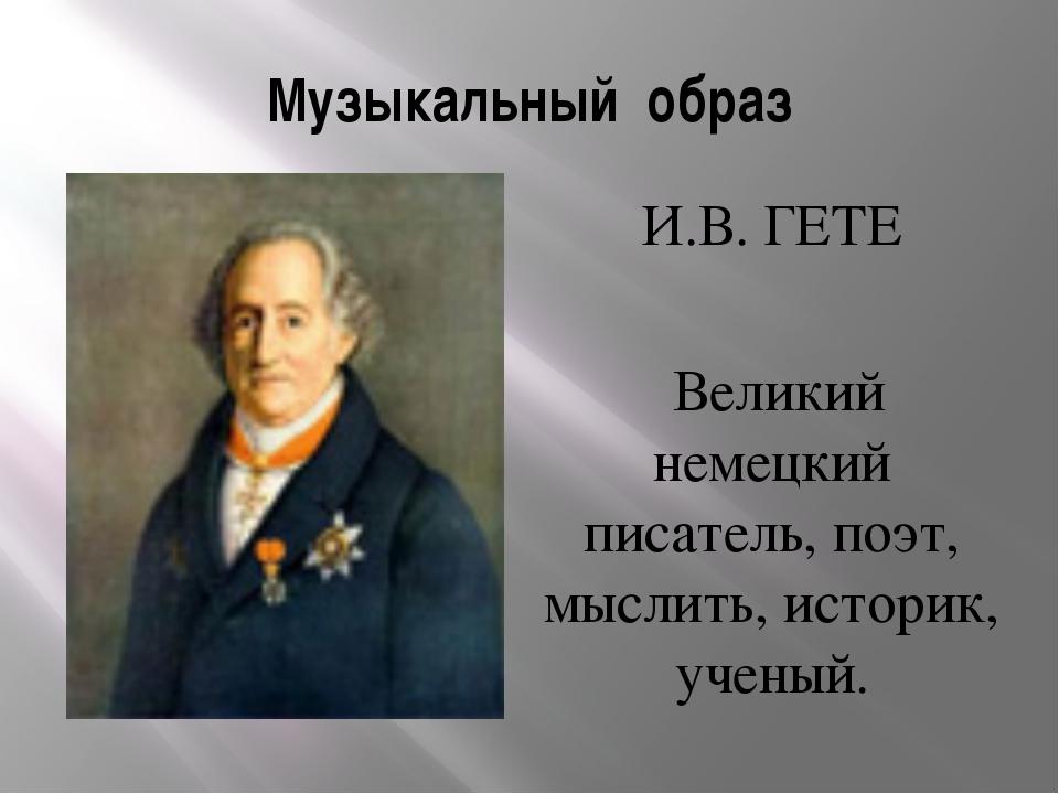 Музыкальный образ И.В. ГЕТЕ Великий немецкий писатель, поэт, мыслить, историк...