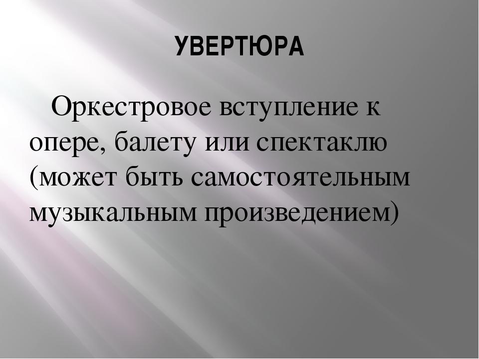УВЕРТЮРА Оркестровое вступление к опере, балету или спектаклю (может быть сам...
