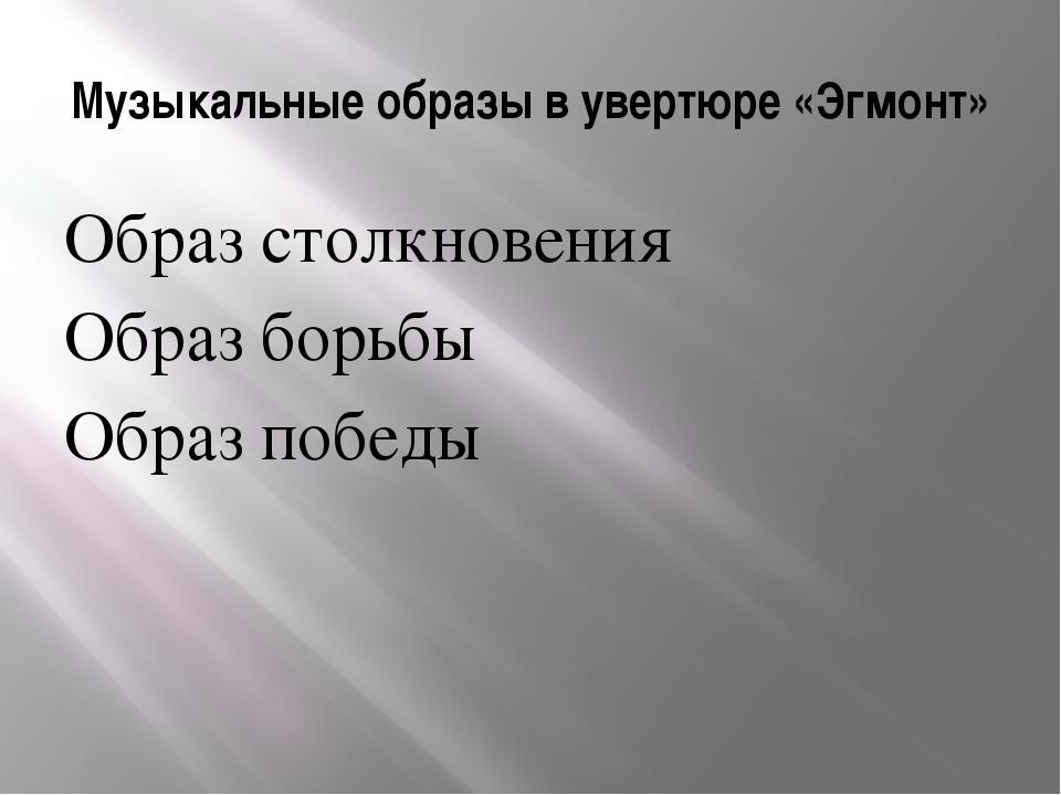 Музыкальные образы в увертюре «Эгмонт» Образ столкновения Образ борьбы Образ...