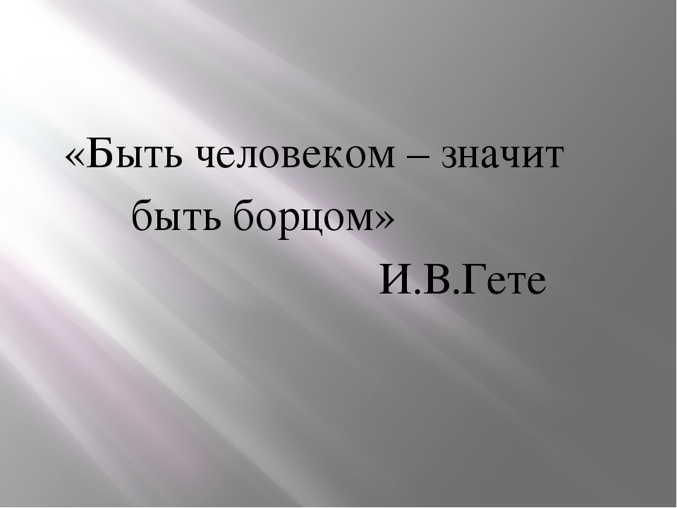 «Быть человеком – значит быть борцом» И.В.Гете