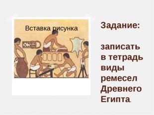 Задание: записать в тетрадь виды ремесел Древнего Египта.