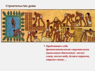 Представим себя древнеегипетскими строителями (выполняем движения): месим гл