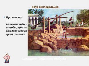 Труд земледельцев При помощи шадуфов поливали сады и огороды, куда не доходил