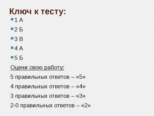 Ключ к тесту: 1 А 2 Б 3 В 4 А 5 Б Оцени свою работу: 5 правильных ответов – «...