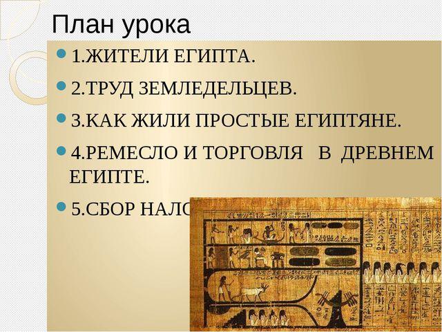 План урока 1.ЖИТЕЛИ ЕГИПТА. 2.ТРУД ЗЕМЛЕДЕЛЬЦЕВ. 3.КАК ЖИЛИ ПРОСТЫЕ ЕГИПТЯНЕ....