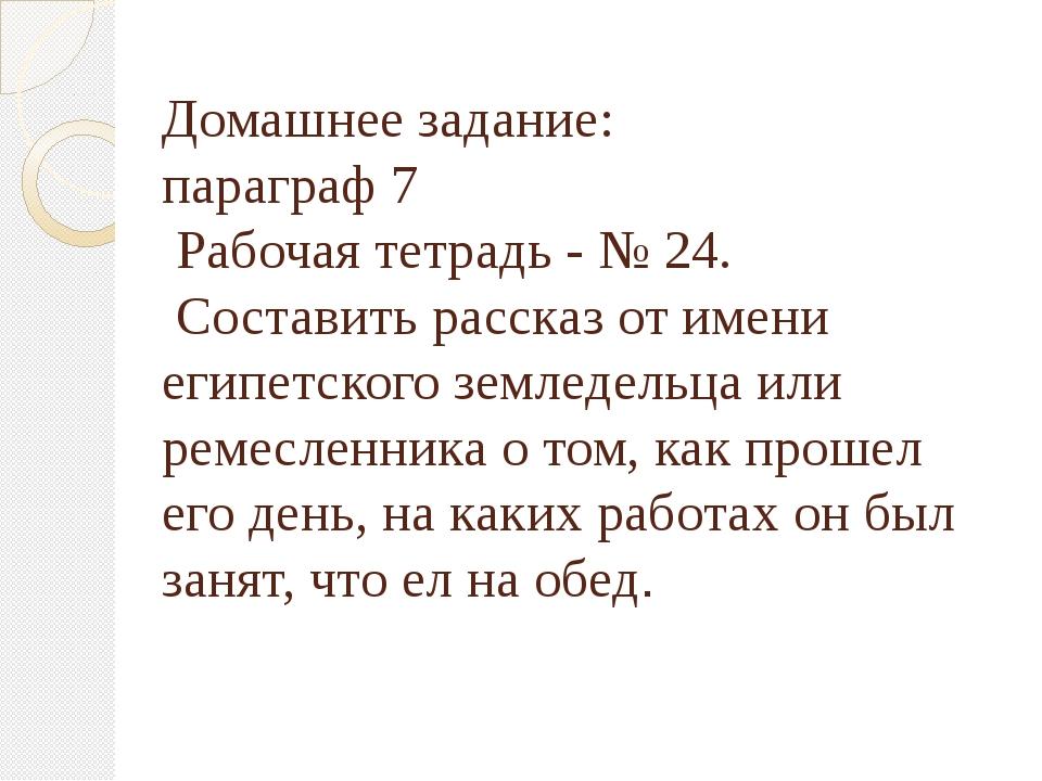 Домашнее задание: параграф 7 Рабочая тетрадь - № 24. Составить рассказ от име...
