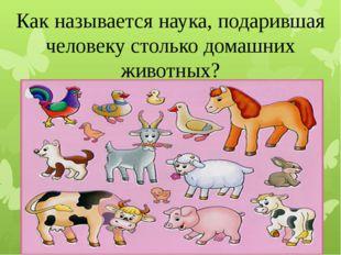 Как называется наука, подарившая человеку столько домашних животных?