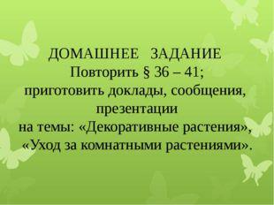 ДОМАШНЕЕ ЗАДАНИЕ Повторить § 36 – 41; приготовить доклады, сообщения, презен