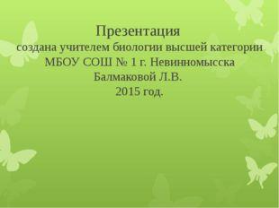 Презентация создана учителем биологии высшей категории МБОУ СОШ № 1 г. Невинн
