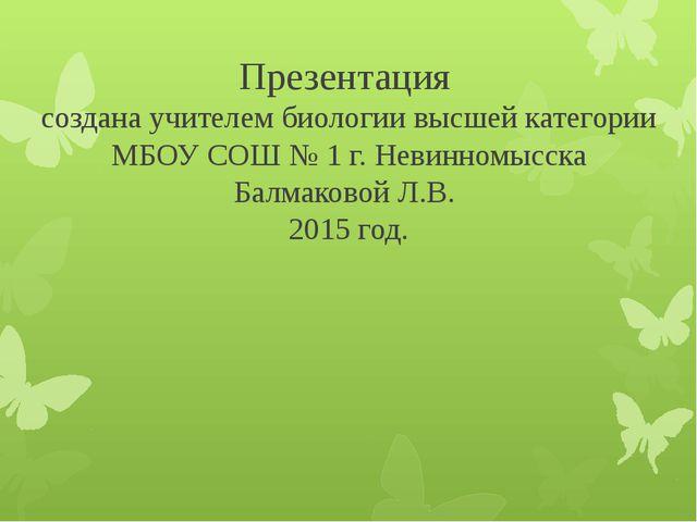 Презентация создана учителем биологии высшей категории МБОУ СОШ № 1 г. Невинн...