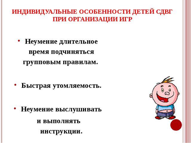 ИНДИВИДУАЛЬНЫЕ ОСОБЕННОСТИ ДЕТЕЙ СДВГ ПРИ ОРГАНИЗАЦИИ ИГР Неумение длительное...