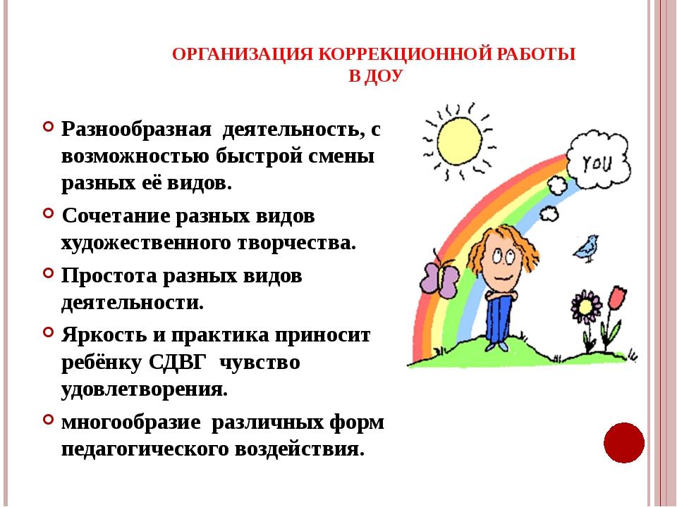 ОРГАНИЗАЦИЯ КОРРЕКЦИОННОЙ РАБОТЫ В ДОУ Разнообразная деятельность, с возможно...