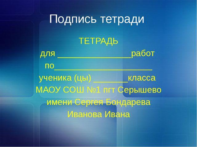 Подпись тетради ТЕТРАДЬ для _______________работ по____________________ учени...