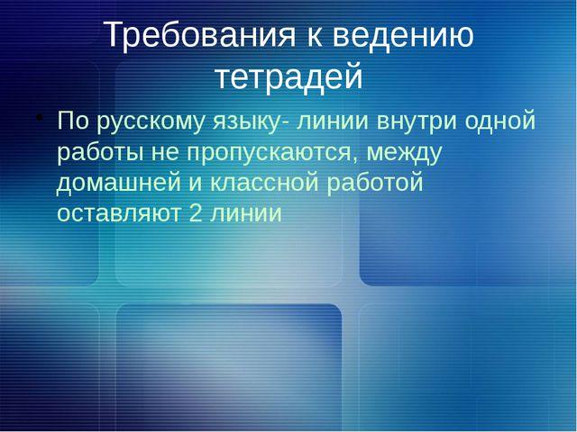 Требования к ведению тетрадей По русскому языку- линии внутри одной работы не...