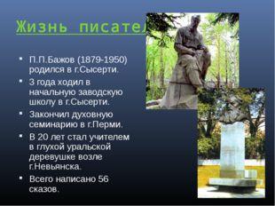 Жизнь писателя: П.П.Бажов (1879-1950) родился в г.Сысерти. 3 года ходил в нач