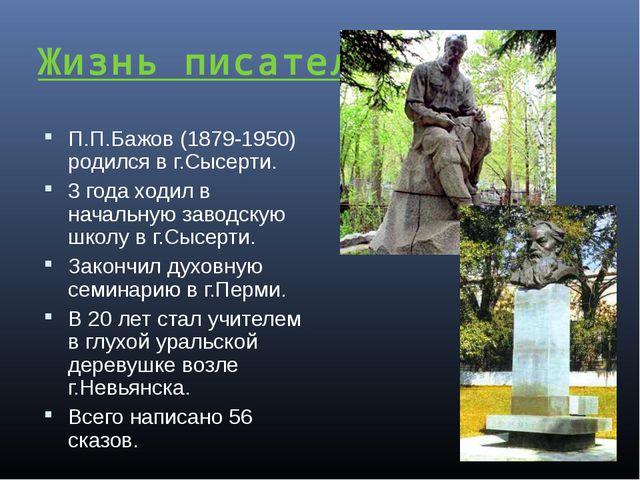 Жизнь писателя: П.П.Бажов (1879-1950) родился в г.Сысерти. 3 года ходил в нач...