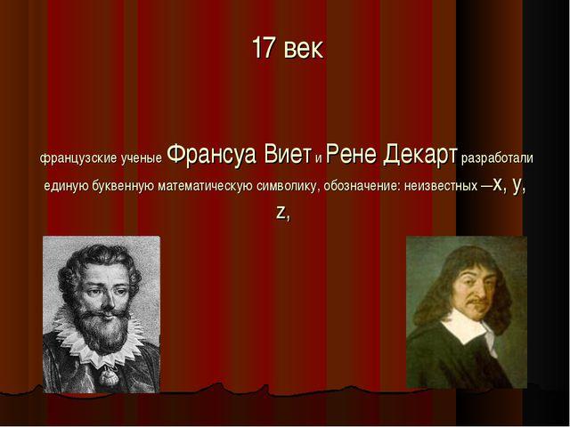 17 век французские ученые Франсуа Виет и Рене Декарт разработали единую букв...