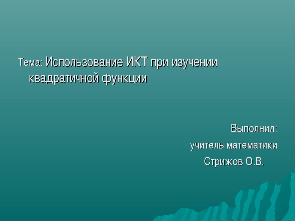 Тема: Использование ИКТ при изучении квадратичной функции Выполнил: учитель м...