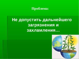 Проблема: Не допустить дальнейшего загрязнения и захламления…