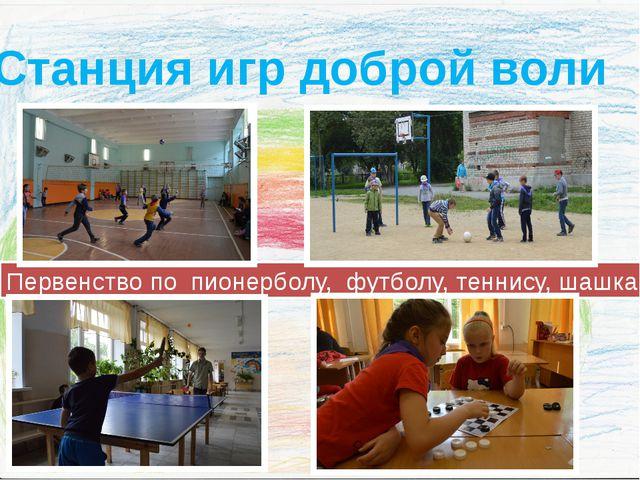 Станция игр доброй воли Первенство по пионерболу, футболу, теннису, шашкам