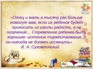 «Отец и мать в тысячу раз больше помогут вам, если их ребенок будет приносить