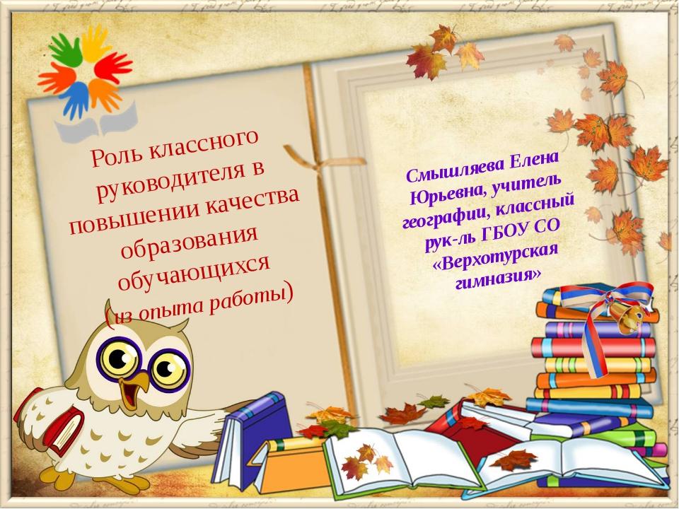 Смышляева Елена Юрьевна, учитель географии, классный рук-ль ГБОУ СО «Верхотур...