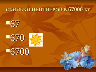 СКОЛЬКО ЦЕНТНЕРОВ В 67000 КГ 67 670 6700