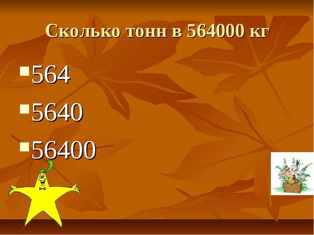Сколько тонн в 564000 кг 564 5640 56400