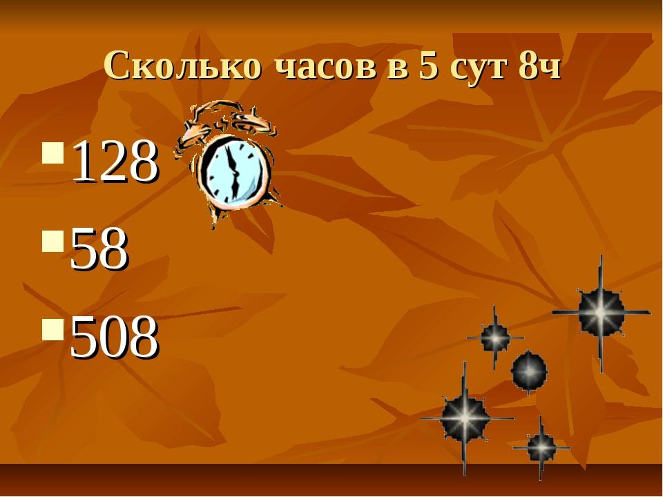 Сколько часов в 5 сут 8ч 128 58 508