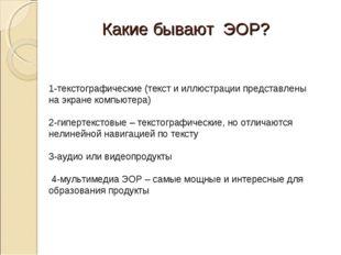 Какие бывают ЭОР? 1-текстографические (текст и иллюстрации представлены на эк