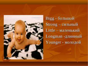Bigg - большой Strong – сильный Little – маленький Longman -длинный Younger -