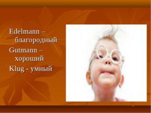 Edelmann – благородный Gutmann – хороший Klug - умный