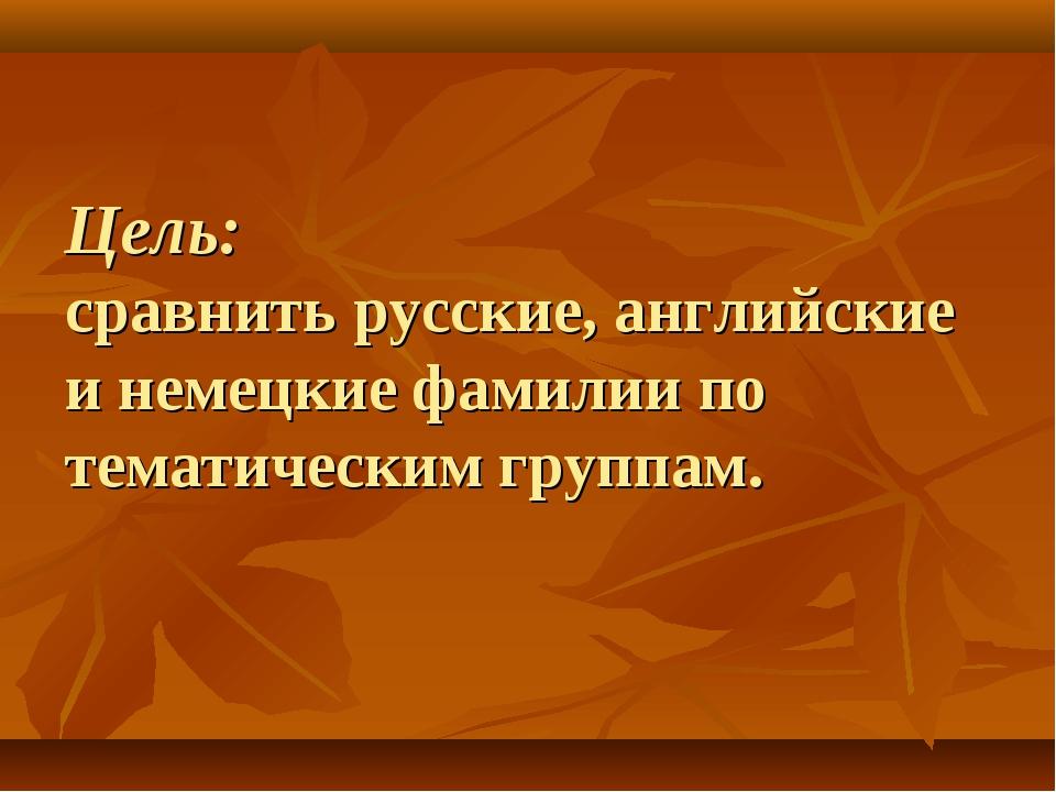 Цель: сравнить русские, английские и немецкие фамилии по тематическим группам.