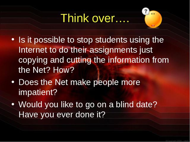Think over…. Is it possible to stop students using the Internet to do their a...