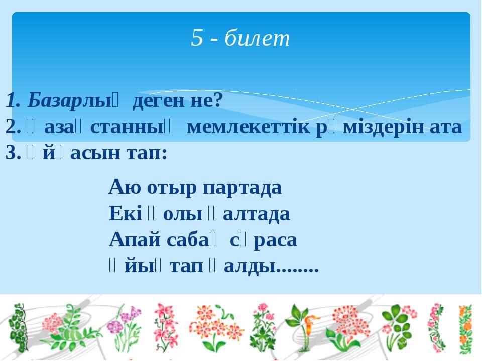 1. Базарлық деген не? 2. Қазақстанның мемлекеттік рәміздерін ата 3. Ұйқасын...