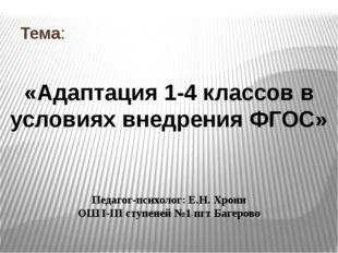 Тема: «Адаптация 1-4 классов в условиях внедрения ФГОС» Педагог-психолог: Е.Н
