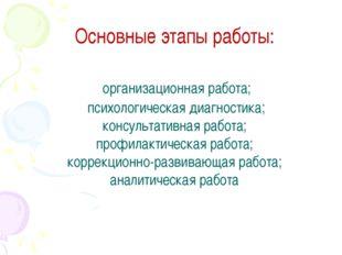 Основные этапы работы: организационная работа; психологическая диагностика; к