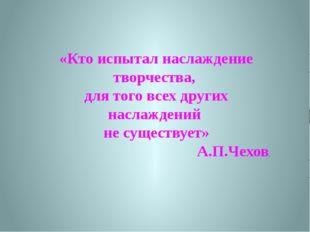 «Кто испытал наслаждение творчества, для того всех других наслаждений не суще