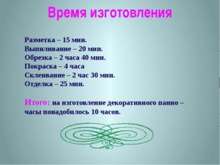 Время изготовления Разметка – 15 мин. Выпиливание – 20 мин. Обрезка – 2 часа