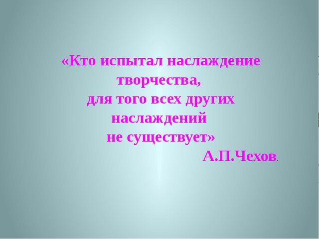 «Кто испытал наслаждение творчества, для того всех других наслаждений не суще...