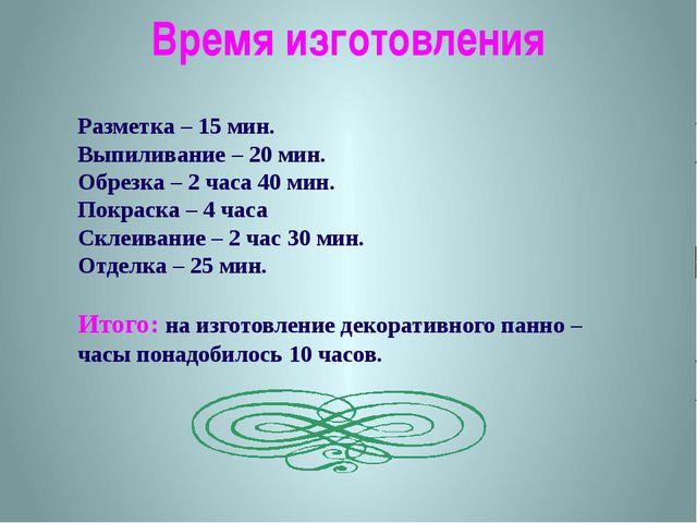 Время изготовления Разметка – 15 мин. Выпиливание – 20 мин. Обрезка – 2 часа...