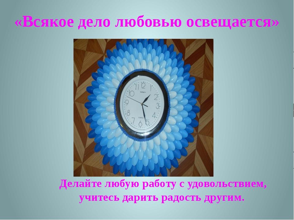 «Всякое дело любовью освещается» Делайте любую работу с удовольствием, учите...