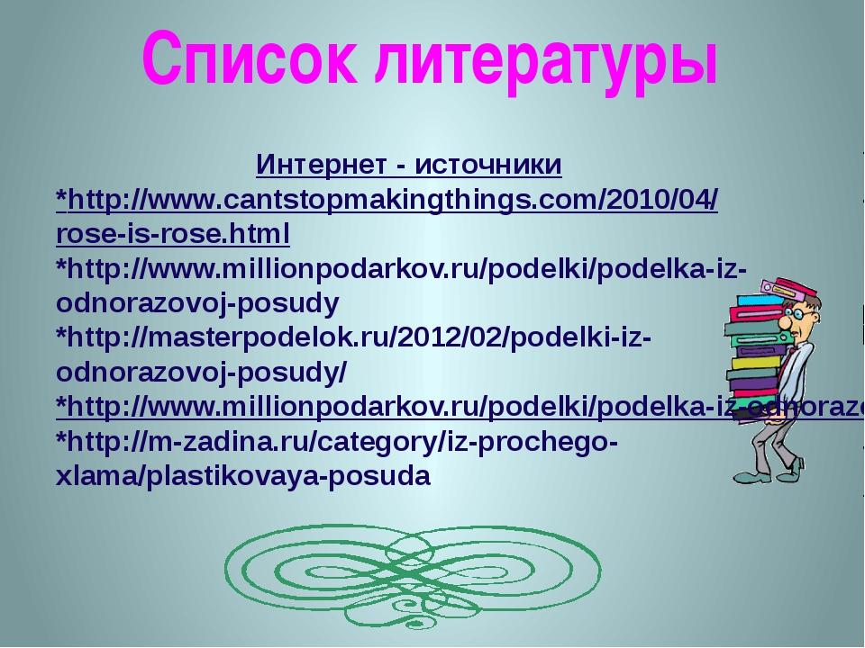 Список литературы Интернет - источники *http://www.cantstopmakingthings.com/2...